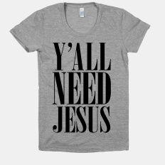 http://www.lookhuman.com/design/50011-yall-need-jesus